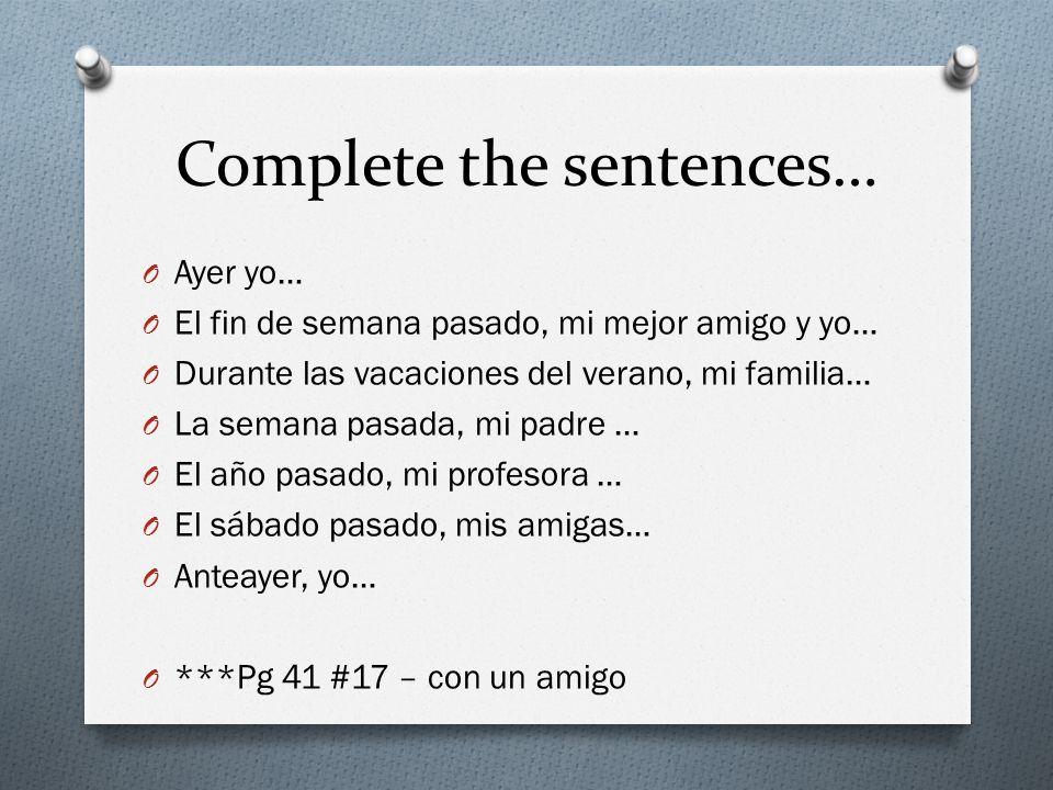 Complete the sentences… O Ayer yo… O El fin de semana pasado, mi mejor amigo y yo… O Durante las vacaciones del verano, mi familia… O La semana pasada, mi padre … O El año pasado, mi profesora … O El sábado pasado, mis amigas… O Anteayer, yo… O ***Pg 41 #17 – con un amigo