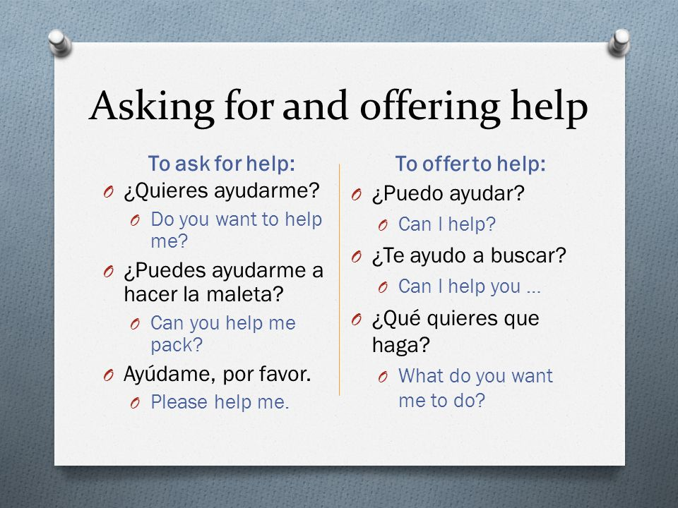 Asking for and offering help To ask for help: To offer to help: O ¿Quieres ayudarme.