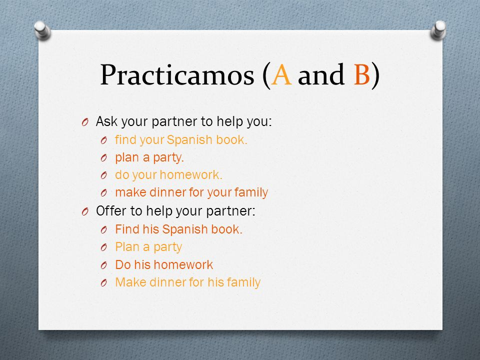 Practicamos (A and B) O Ask your partner to help you: O find your Spanish book.