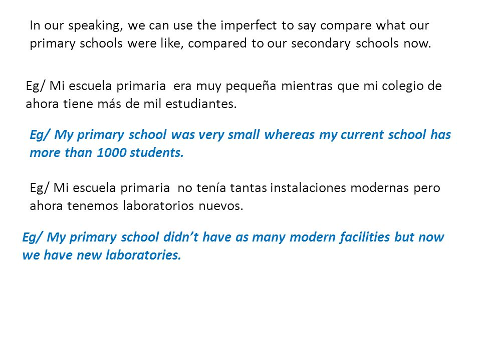 In our speaking, we can use the imperfect to say compare what our primary schools were like, compared to our secondary schools now. Eg/ Mi escuela pri