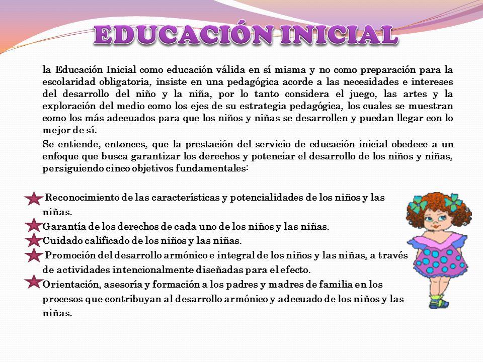 la Educación Inicial como educación válida en sí misma y no como preparación para la escolaridad obligatoria, insiste en una pedagógica acorde a las n