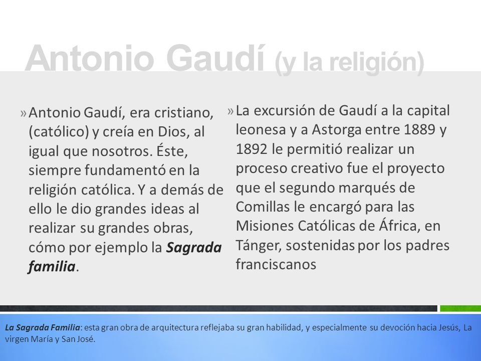 » La excursión de Gaudí a la capital leonesa y a Astorga entre 1889 y 1892 le permitió realizar un proceso creativo fue el proyecto que el segundo marqués de Comillas le encargó para las Misiones Católicas de África, en Tánger, sostenidas por los padres franciscanos Antonio Gaudí (y la religión) » Antonio Gaudí, era cristiano, (católico) y creía en Dios, al igual que nosotros.