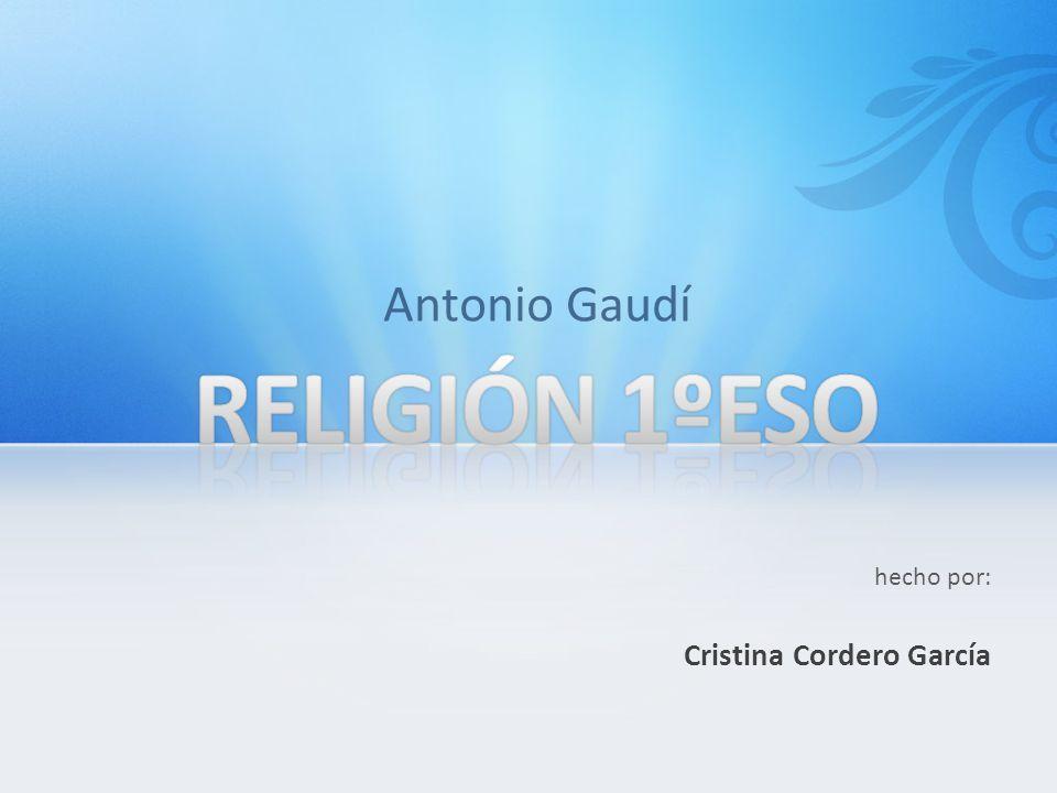 hecho por: Cristina Cordero García Antonio Gaudí