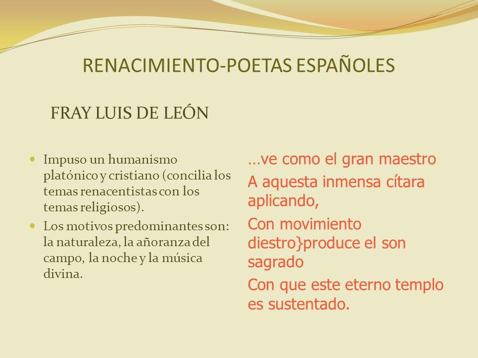 RENACIMIENTO-POETAS ESPAÑOLES FRAY LUIS DE LEÓN Impuso un humanismo platónico y cristiano (concilia los temas renacentistas con los temas religiosos).