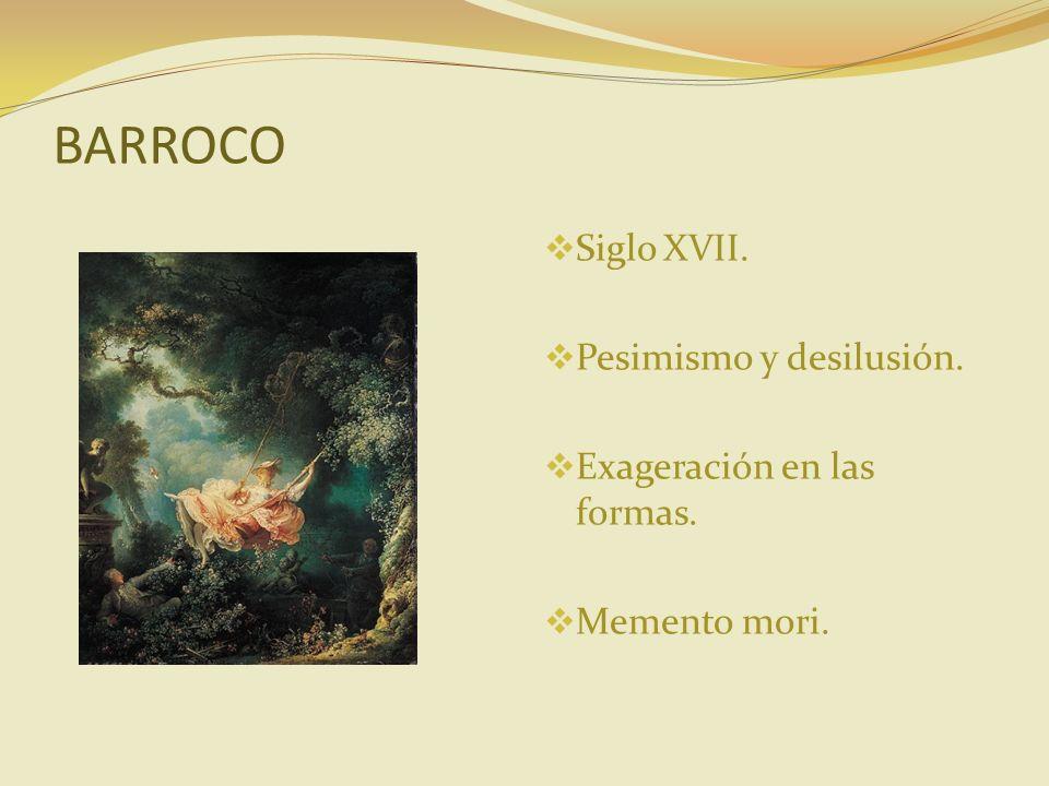 BARROCO Siglo XVII. Pesimismo y desilusión. Exageración en las formas. Memento mori.
