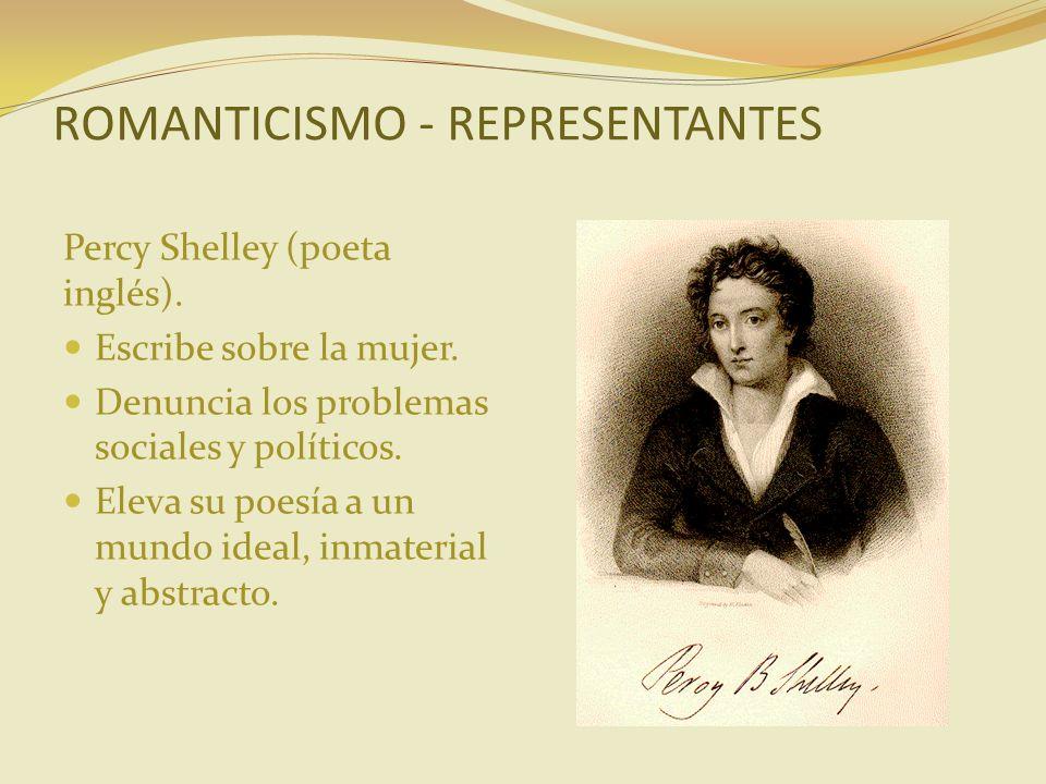 ROMANTICISMO - REPRESENTANTES Percy Shelley (poeta inglés). Escribe sobre la mujer. Denuncia los problemas sociales y políticos. Eleva su poesía a un