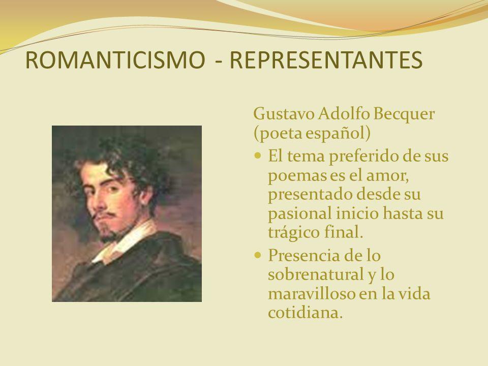 ROMANTICISMO - REPRESENTANTES Gustavo Adolfo Becquer (poeta español) El tema preferido de sus poemas es el amor, presentado desde su pasional inicio h
