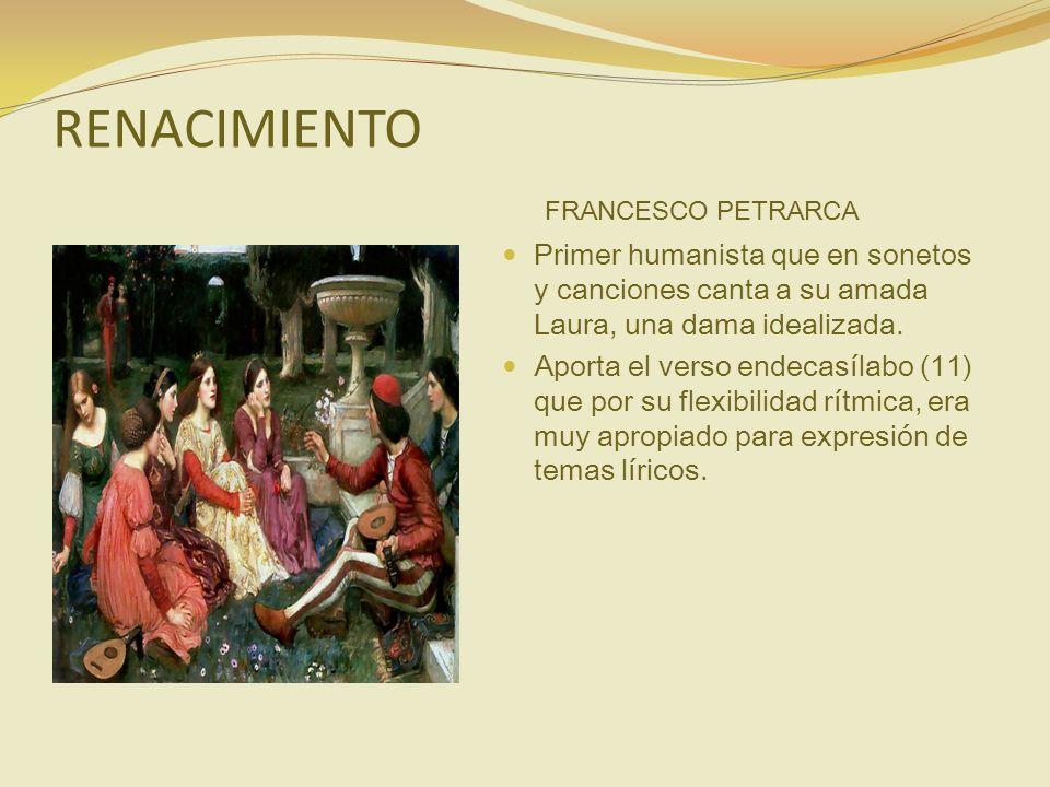 RENACIMIENTO FRANCESCO PETRARCA Primer humanista que en sonetos y canciones canta a su amada Laura, una dama idealizada. Aporta el verso endecasílabo