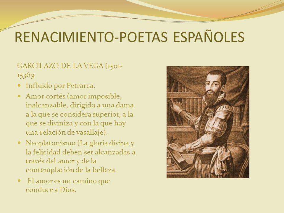 RENACIMIENTO-POETAS ESPAÑOLES GARCILAZO DE LA VEGA (1501- 15369 Influido por Petrarca. Amor cortés (amor imposible, inalcanzable, dirigido a una dama