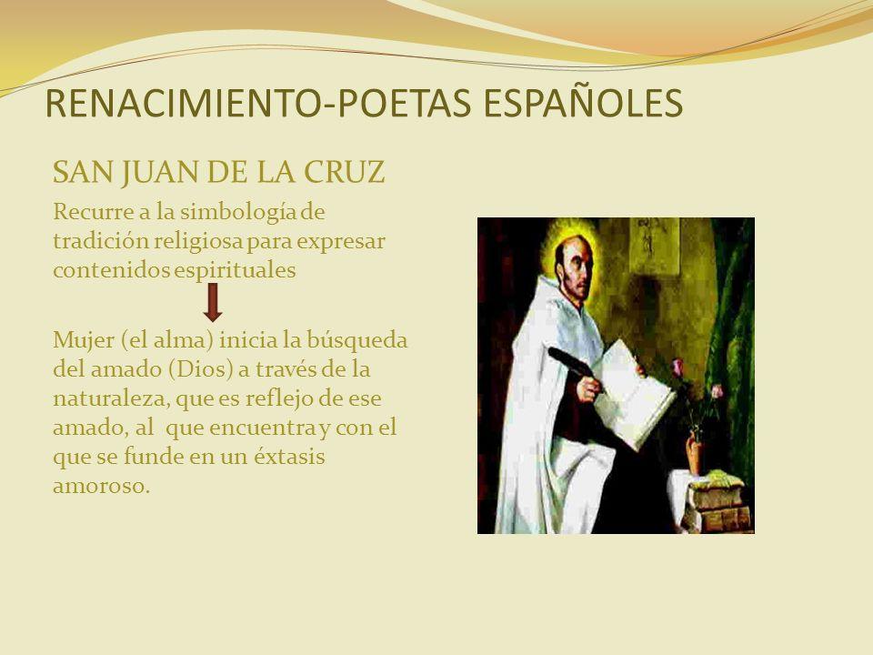 RENACIMIENTO-POETAS ESPAÑOLES SAN JUAN DE LA CRUZ Recurre a la simbología de tradición religiosa para expresar contenidos espirituales Mujer (el alma)