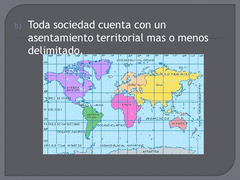 b) Toda sociedad cuenta con un asentamiento territorial mas o menos delimitado.