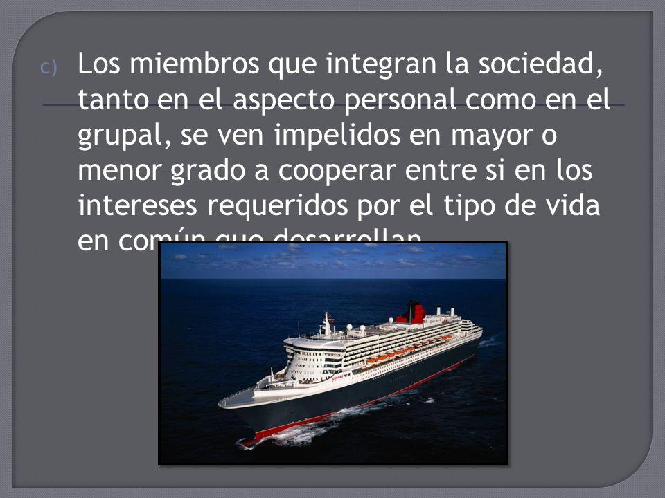 c) Los miembros que integran la sociedad, tanto en el aspecto personal como en el grupal, se ven impelidos en mayor o menor grado a cooperar entre si