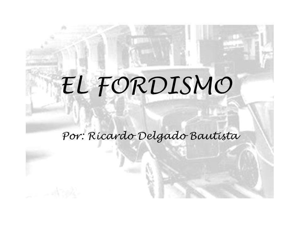EL FORDISMO El Fordismo es una forma de organización de la producción industrial caracterizada por una gran especialización del trabajo, estructurada a través de cadenas de montaje, llevada a la práctica por Henry Ford a partir de 1908 en sus fábricas de automóviles.