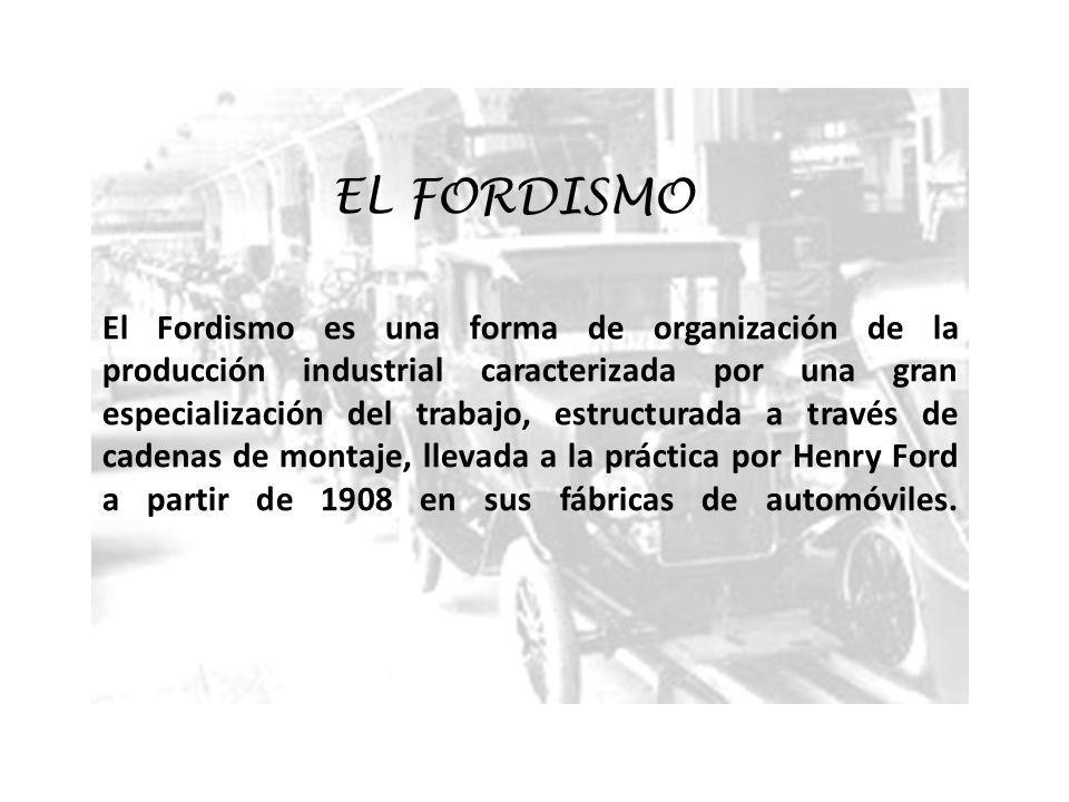 EL FORDISMO El Fordismo es una forma de organización de la producción industrial caracterizada por una gran especialización del trabajo, estructurada