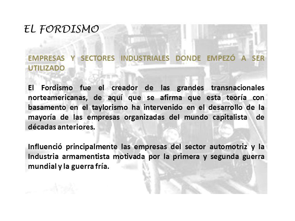 EL FORDISMO EMPRESAS Y SECTORES INDUSTRIALES DONDE EMPEZÓ A SER UTILIZADO El Fordismo fue el creador de las grandes transnacionales norteamericanas, d