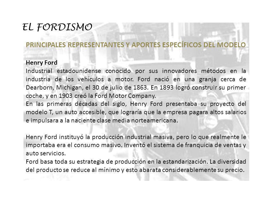 EL FORDISMO PRINCIPALES REPRESENTANTES Y APORTES ESPECÍFICOS DEL MODELO Henry Ford Industrial estadounidense conocido por sus innovadores métodos en l