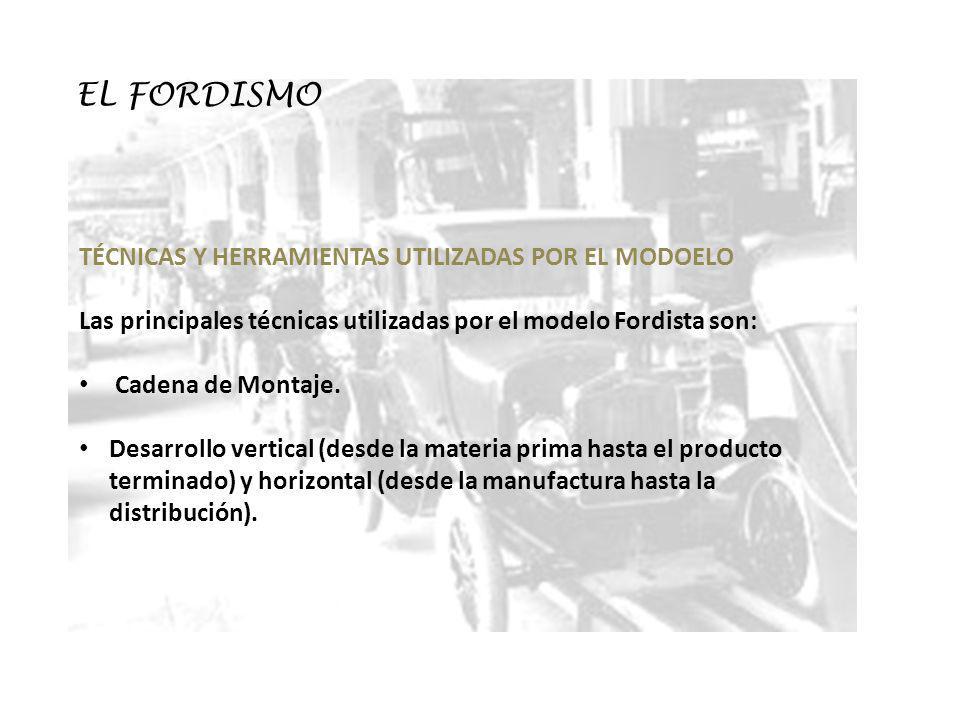EL FORDISMO TÉCNICAS Y HERRAMIENTAS UTILIZADAS POR EL MODOELO Las principales técnicas utilizadas por el modelo Fordista son: Cadena de Montaje. Desar