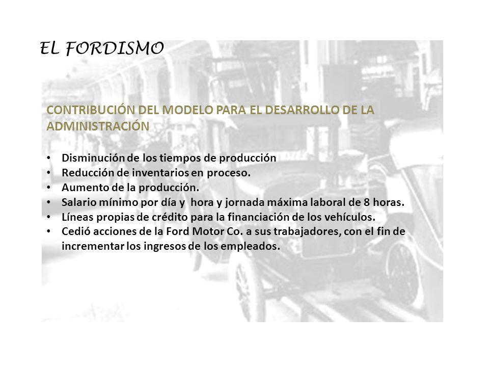 EL FORDISMO CONTRIBUCIÓN DEL MODELO PARA EL DESARROLLO DE LA ADMINISTRACIÓN Disminución de los tiempos de producción Reducción de inventarios en proce