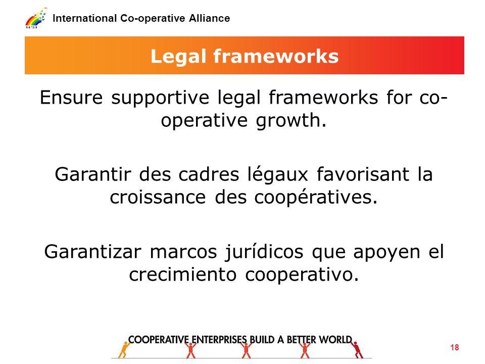 International Co-operative Alliance Legal frameworks Ensure supportive legal frameworks for co- operative growth. Garantir des cadres légaux favorisan