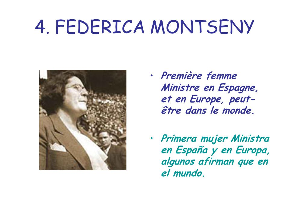 4. FEDERICA MONTSENY Première femme Ministre en Espagne, et en Europe, peut- être dans le monde. Primera mujer Ministra en España y en Europa, algunos