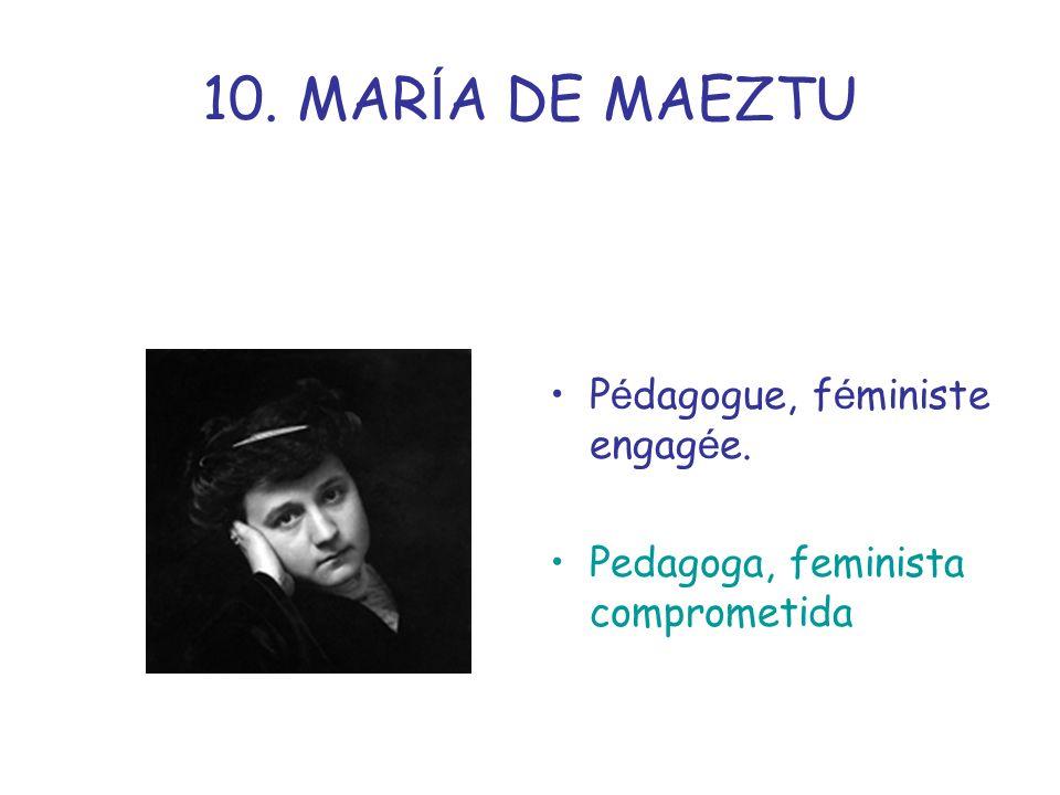 10. MAR Í A DE MAEZTU P é dagogue, f é ministe engag é e. Pedagoga, feminista comprometida