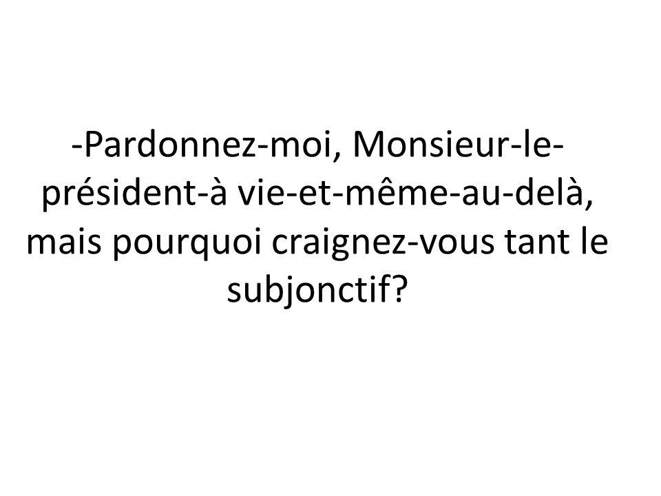 -Pardonnez-moi, Monsieur-le- président-à vie-et-même-au-delà, mais pourquoi craignez-vous tant le subjonctif?