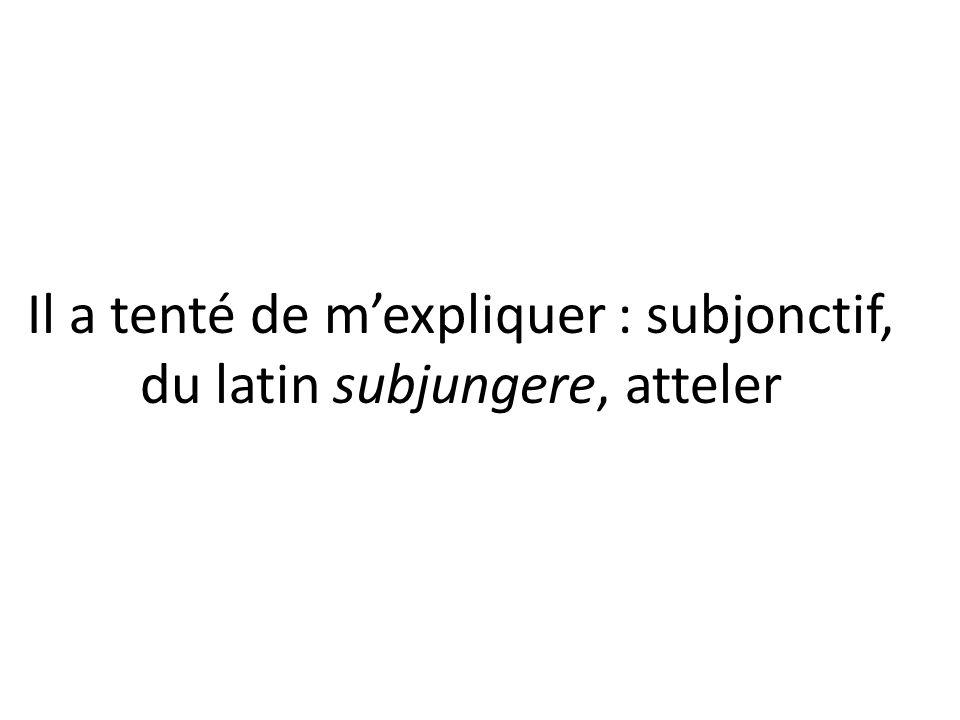 Il a tenté de mexpliquer : subjonctif, du latin subjungere, atteler