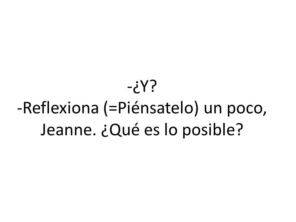 -¿Y? -Reflexiona (=Piénsatelo) un poco, Jeanne. ¿Qué es lo posible?