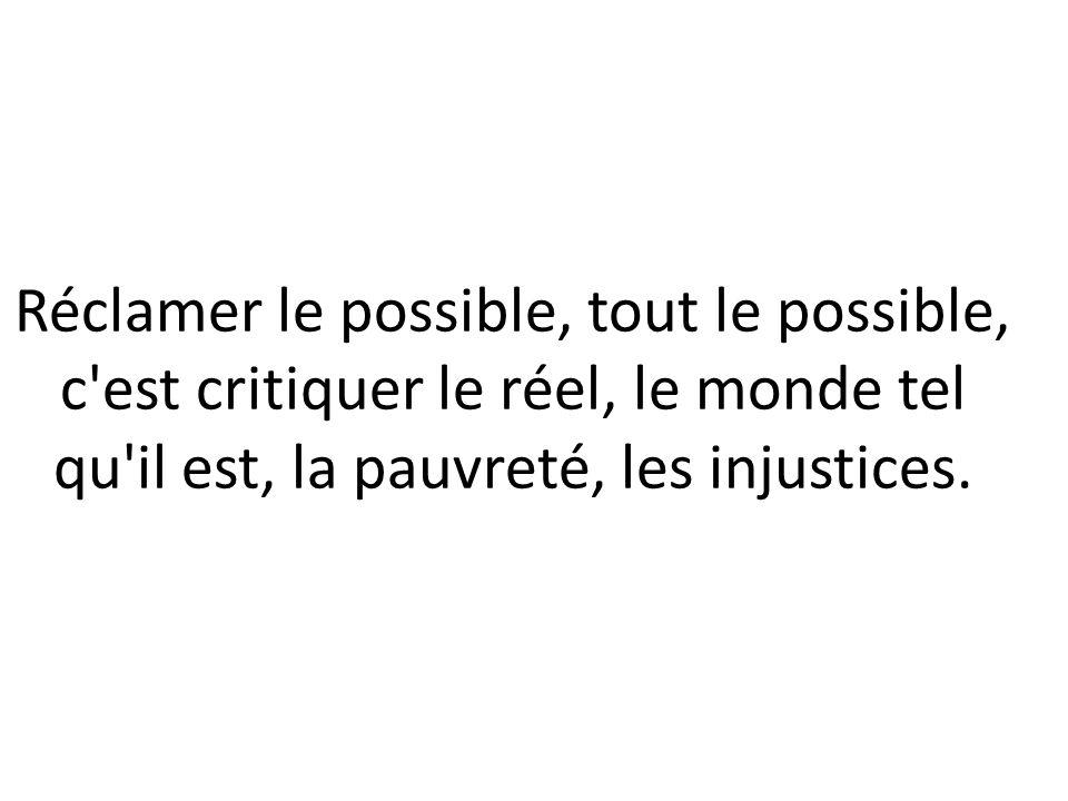 Reclamar lo posible, todo lo posible, es criticar lo real, el mundo tal y como es (el mundo como es), la pobreza, las injusticias.