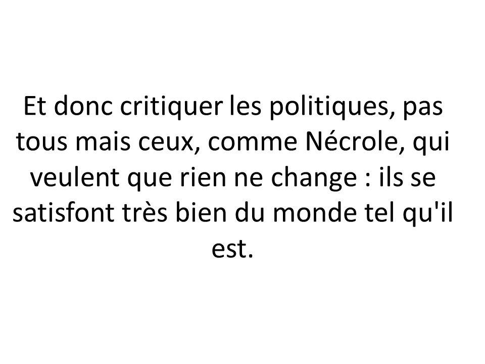 Et donc critiquer les politiques, pas tous mais ceux, comme Nécrole, qui veulent que rien ne change : ils se satisfont très bien du monde tel qu il est.