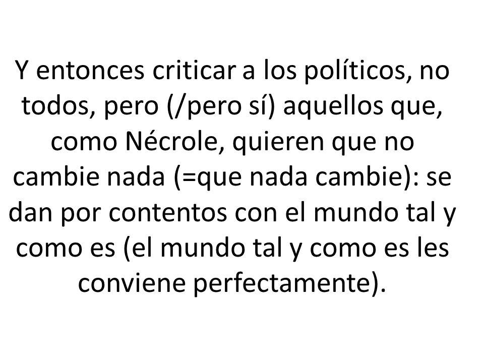 Y entonces criticar a los políticos, no todos, pero (/pero sí) aquellos que, como Nécrole, quieren que no cambie nada (=que nada cambie): se dan por c