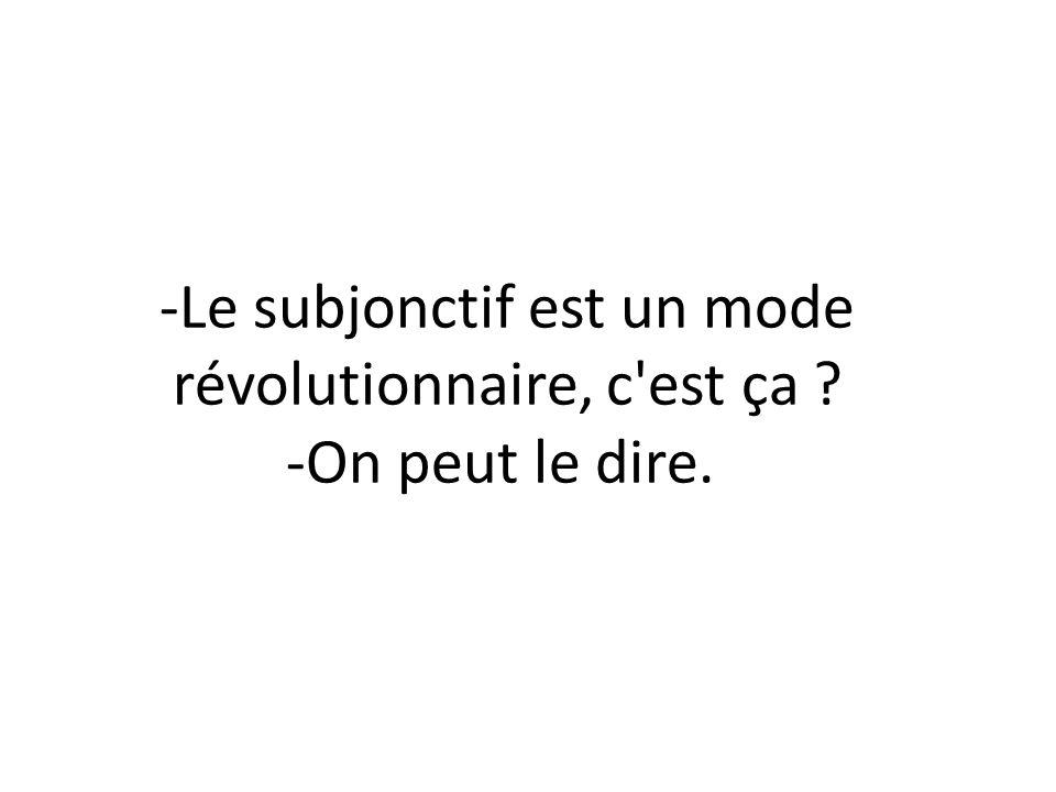 -El subjuntivo es un modo revolucionario, ¿verdad? (= ¿no es así? -Puede decirse eso.