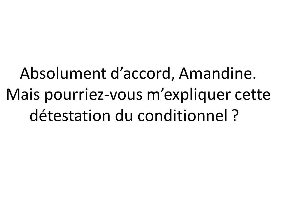 Absolument daccord, Amandine. Mais pourriez-vous mexpliquer cette détestation du conditionnel ?