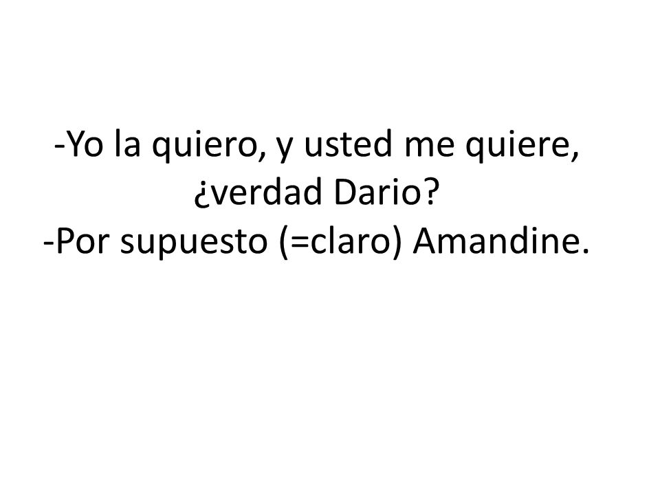 -Yo la quiero, y usted me quiere, ¿verdad Dario? -Por supuesto (=claro) Amandine.