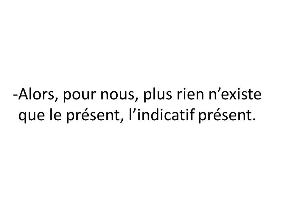 -Alors, pour nous, plus rien nexiste que le présent, lindicatif présent.