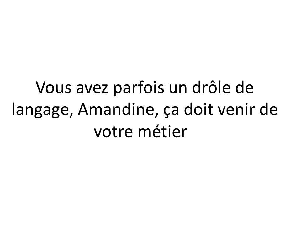 -Su lenguaje es un poco extraño a veces, Amandine, vendrá (=debe de venir) de su oficio (=profesión).