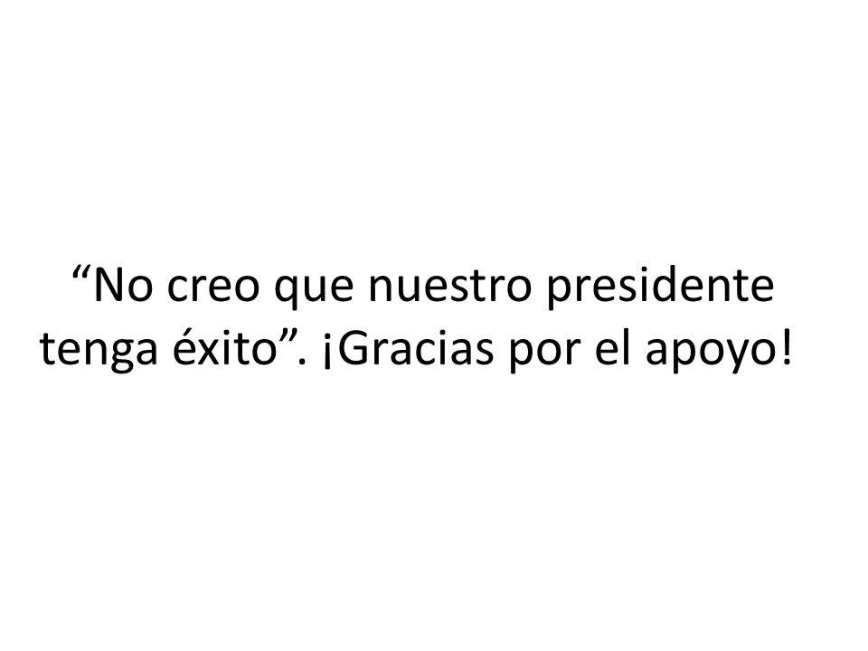 No creo que nuestro presidente tenga éxito. ¡Gracias por el apoyo!