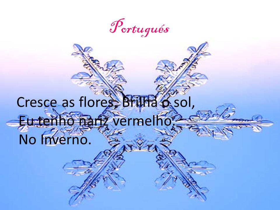 Portugués Cresce as flores Brilha o sol Eu tenho nariz vermelho, no Inverno Cresce as flores, Brilha o sol, Eu tenho nariz vermelho. No Inverno.
