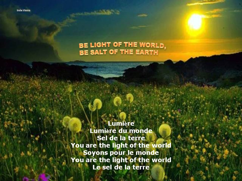 Lumi è re du monde! Sel de la terre! Soyons pour le monde, visage de l'amour! The light of the world. Christ is our light. We shine with his brightnes