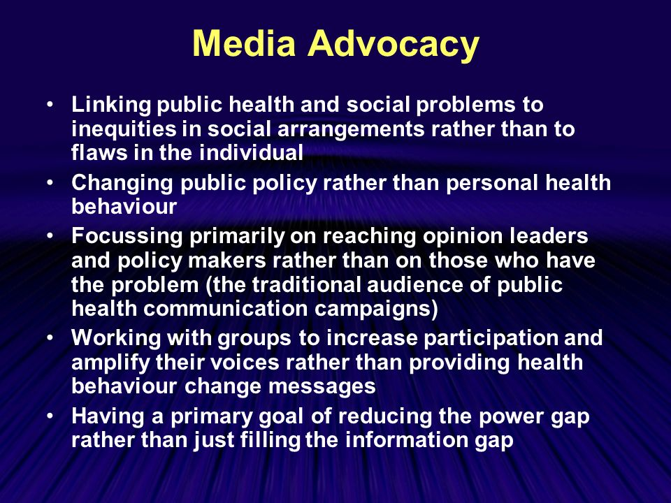Media Advocacy Linking public health and social problems to inequities in social arrangements rather than to flaws in the individual Changing public policy rather than personal health behaviour Focussing primarily on reaching opinion leaders and policy makers rather than on those who have the problem (the traditional audience of public health communication campaigns) Working with groups to increase participation and amplify their voices rather than providing health behaviour change messages Having a primary goal of reducing the power gap rather than just filling the information gap