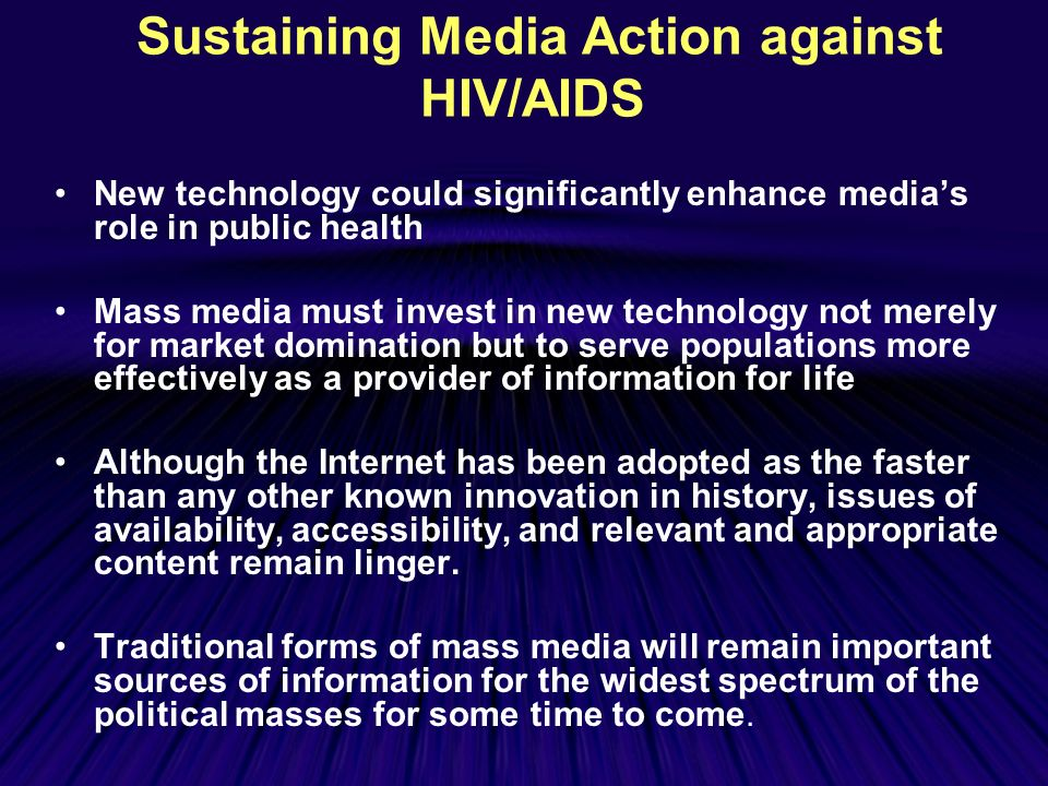 Sustaining Media Action against HIV/AIDS New technology could significantly enhance medias role in public health Mass media must invest in new technology not merely for market domination but to serve populations more effectively as a provider of information for life Although the Internet has been adopted as the faster than any other known innovation in history, issues of availability, accessibility, and relevant and appropriate content remain linger.