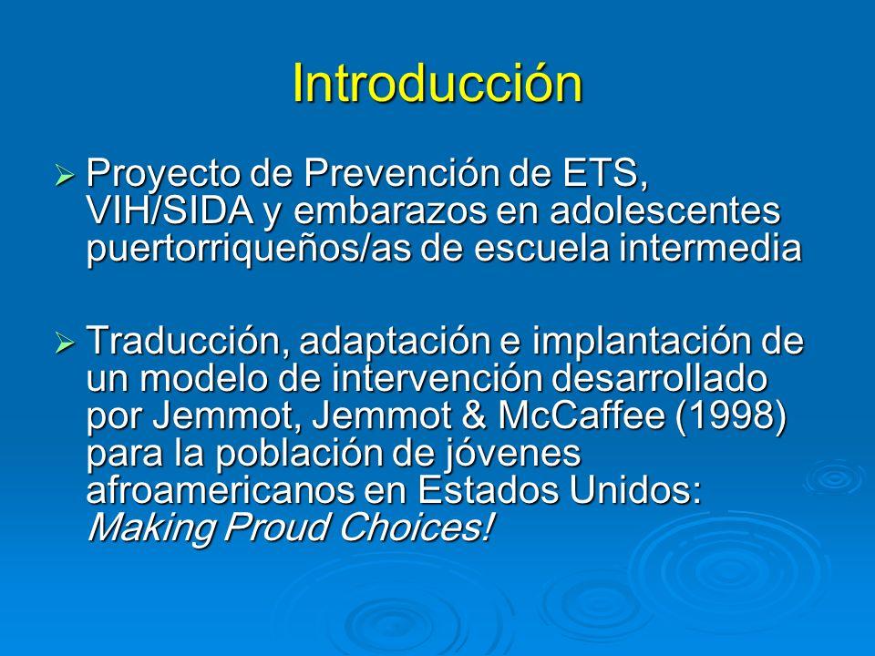 Introducción Proyecto de Prevención de ETS, VIH/SIDA y embarazos en adolescentes puertorriqueños/as de escuela intermedia Proyecto de Prevención de ETS, VIH/SIDA y embarazos en adolescentes puertorriqueños/as de escuela intermedia Traducción, adaptación e implantación de un modelo de intervención desarrollado por Jemmot, Jemmot & McCaffee (1998) para la población de jóvenes afroamericanos en Estados Unidos: Making Proud Choices.