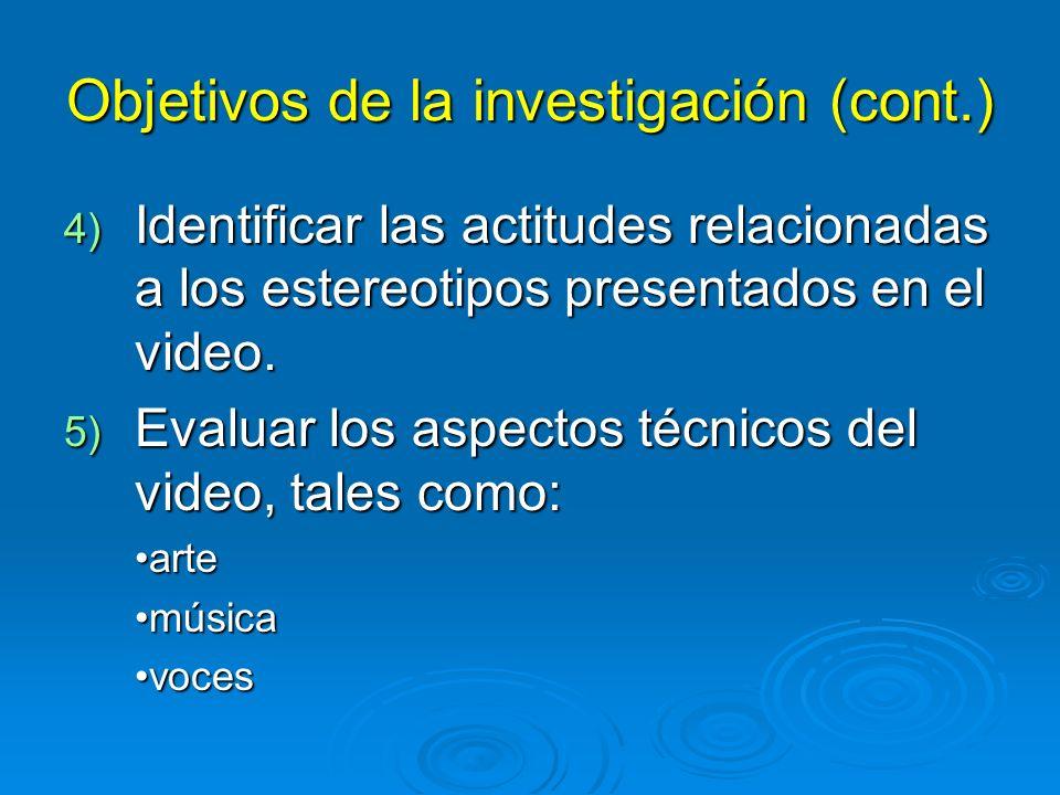 Objetivos de la investigación (cont.) 4) Identificar las actitudes relacionadas a los estereotipos presentados en el video.