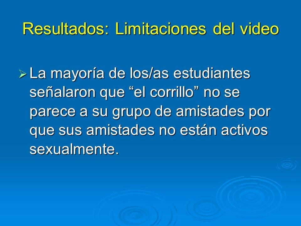 Resultados: Limitaciones del video La mayoría de los/as estudiantes señalaron que el corrillo no se parece a su grupo de amistades por que sus amistades no están activos sexualmente.