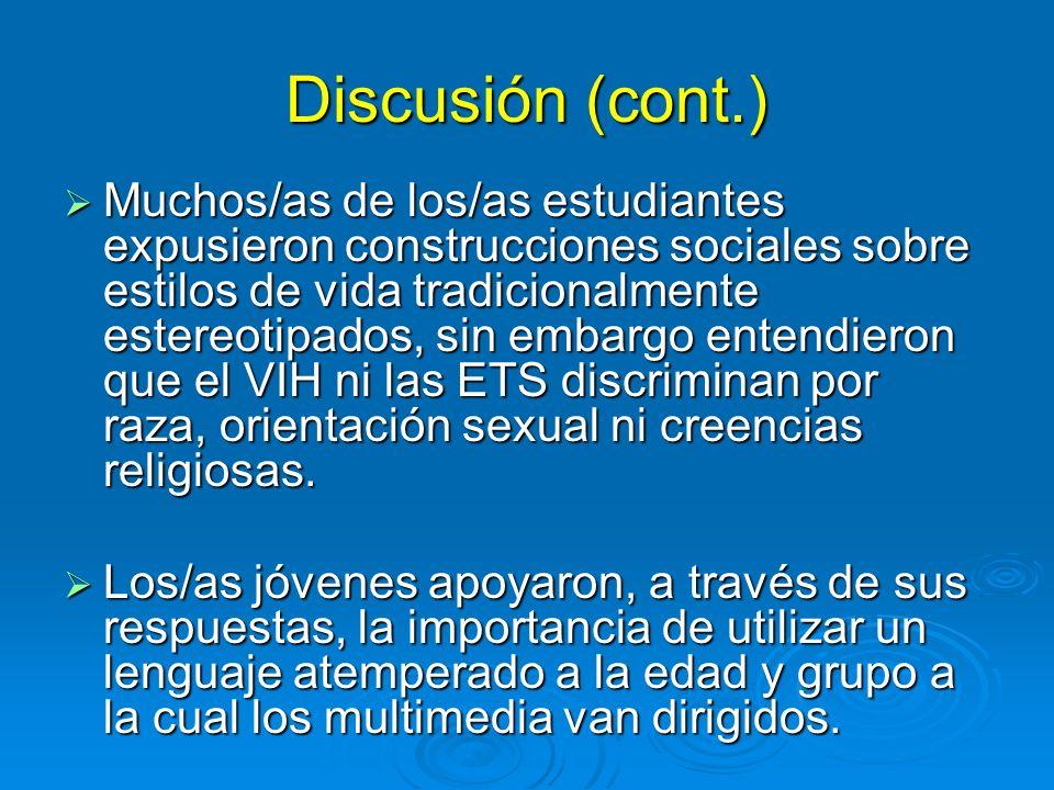 Discusión (cont.) Muchos/as de los/as estudiantes expusieron construcciones sociales sobre estilos de vida tradicionalmente estereotipados, sin embargo entendieron que el VIH ni las ETS discriminan por raza, orientación sexual ni creencias religiosas.