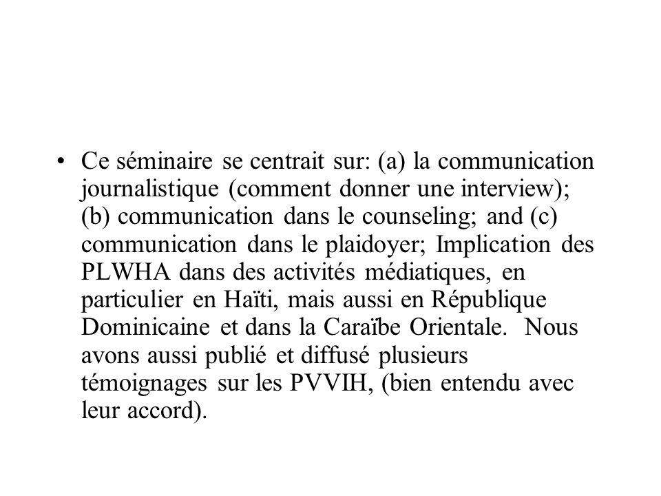 Ce séminaire se centrait sur: (a) la communication journalistique (comment donner une interview); (b) communication dans le counseling; and (c) communication dans le plaidoyer; Implication des PLWHA dans des activités médiatiques, en particulier en Haïti, mais aussi en République Dominicaine et dans la Caraïbe Orientale.
