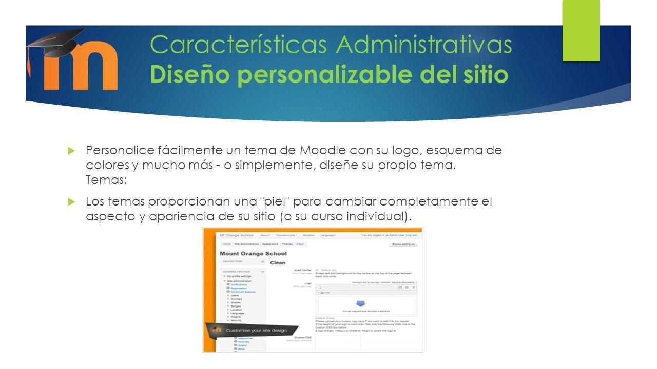 Características Administrativas Diseño personalizable del sitio Personalice fácilmente un tema de Moodle con su logo, esquema de colores y mucho más - o simplemente, diseñe su propio tema.