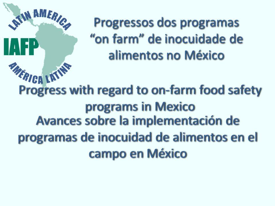 Progressos dos programas on farm de inocuidade de alimentos no México Progress with regard to on-farm food safety programs in Mexico Avances sobre la