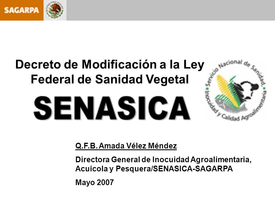 Decreto de Modificación a la Ley Federal de Sanidad Vegetal Q.F.B. Amada Vélez Méndez Directora General de Inocuidad Agroalimentaria, Acuícola y Pesqu