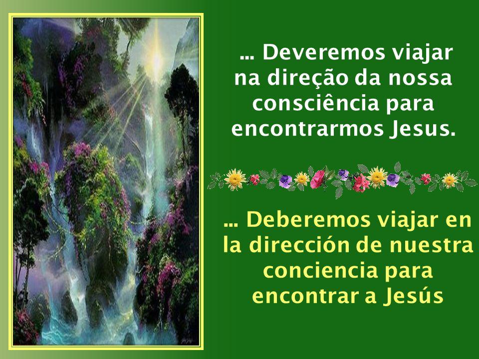 ...Deveremos viajar na direção da nossa consciência para encontrarmos Jesus....